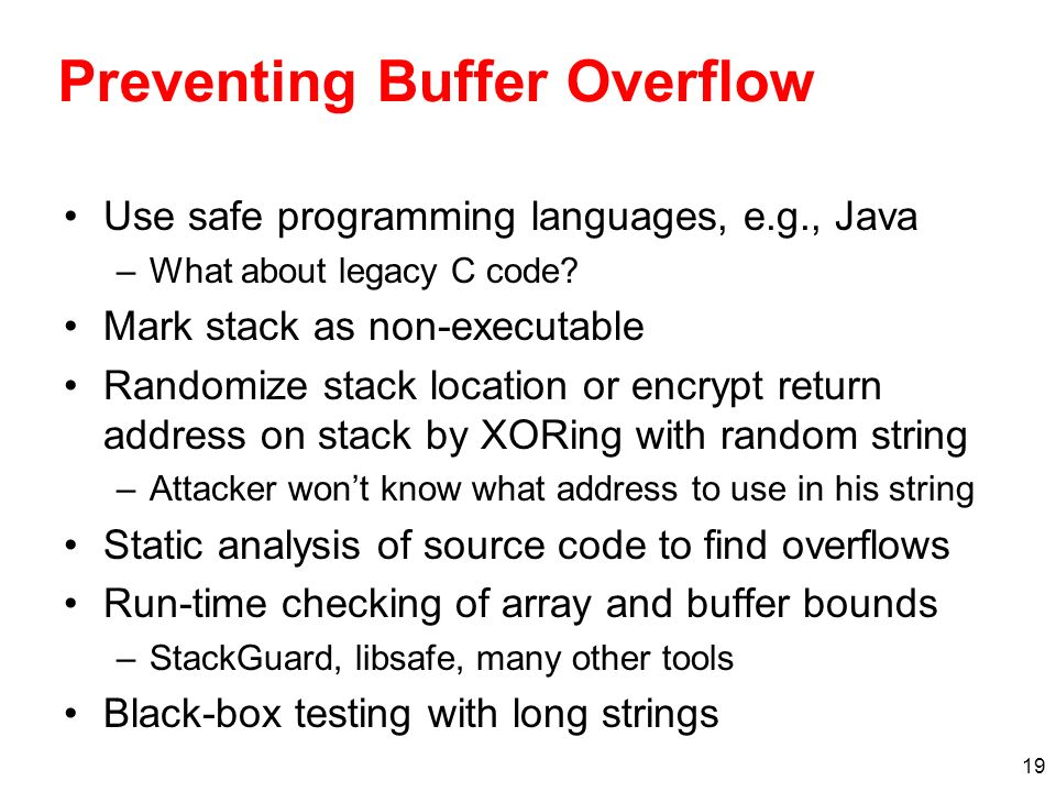 19 Preventing Buffer Overflow Use safe programming languages, e.g., Java –What about legacy C code? Mark stack as non-executable Randomize stack locat
