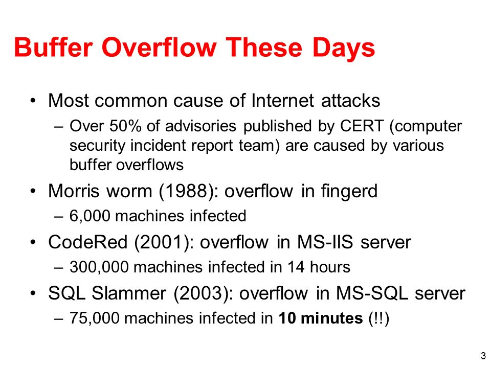 3 Buffer Overflow These Days Most common cause of Internet attacks –Over 50% of advisories published by CERT (computer security incident report team)
