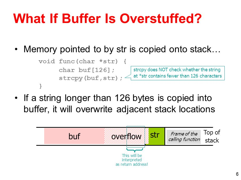 7 Executing Attack Code Suppose buffer contains attacker-created string –For example, *str contains a string received from the network as input to some network service daemon When function exits, code in the buffer will be executed, giving attacker a shell –Root shell if the victim program is setuid root code str Frame of the calling function ret Attacker puts actual assembly instructions into his input string, e.g., binary code of execve(/bin/sh) In the overflow, a pointer back into the buffer appears in the location where the system expects to find return address Top of stack