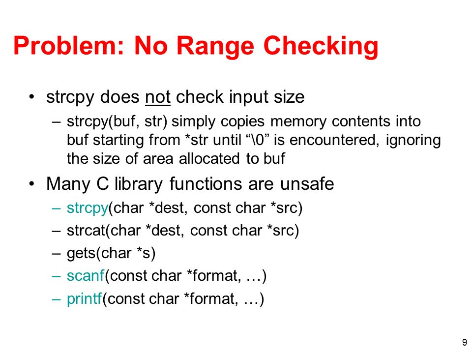 9 Problem: No Range Checking strcpy does not check input size –strcpy(buf, str) simply copies memory contents into buf starting from *str until \0 is