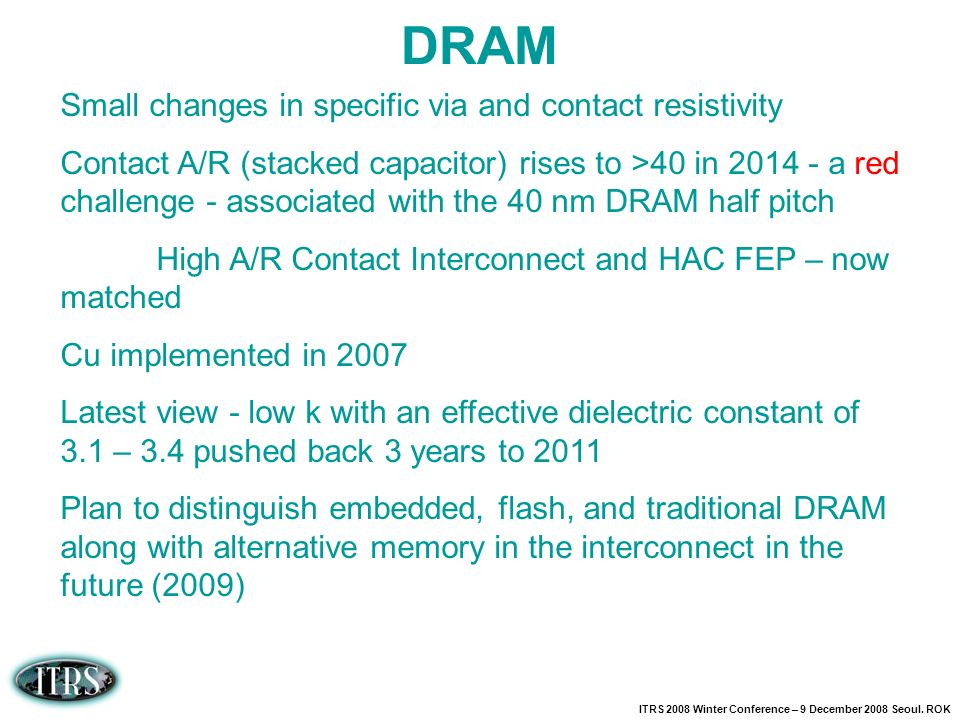 ITRS 2008 Winter Conference – 9 December 2008 Seoul. ROK DRAM Small changes in specific via and contact resistivity Contact A/R (stacked capacitor) ri