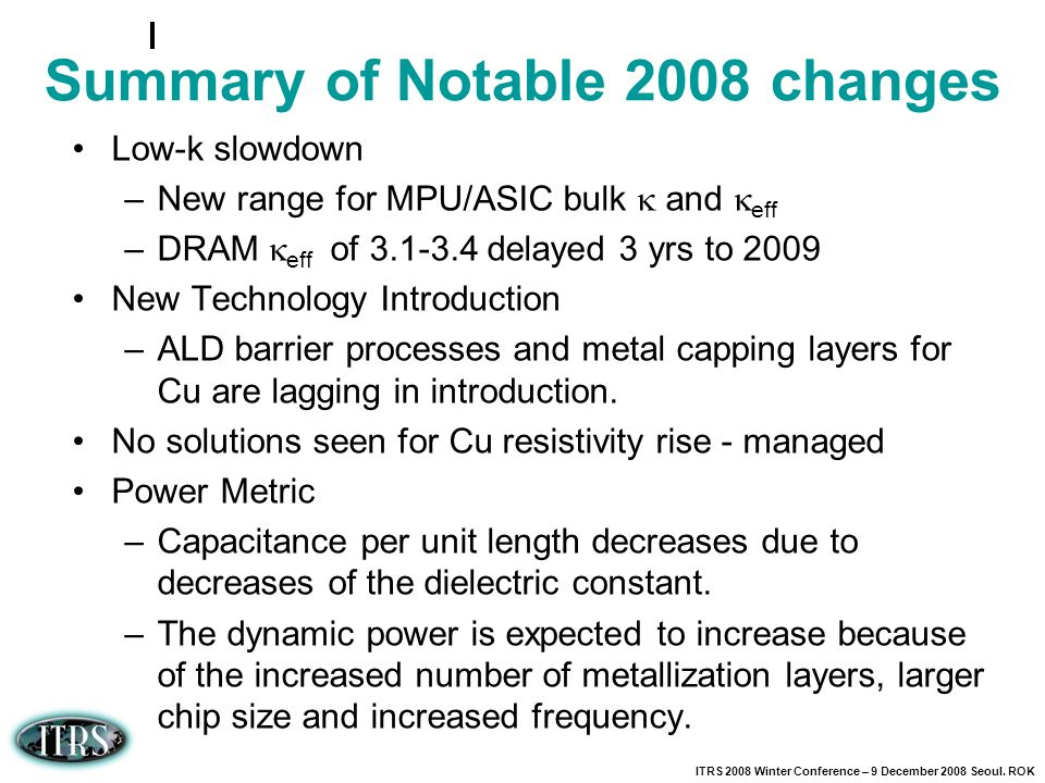 ITRS 2008 Winter Conference – 9 December 2008 Seoul. ROK Summary of Notable 2008 changes Low-k slowdown –New range for MPU/ASIC bulk and eff –DRAM eff