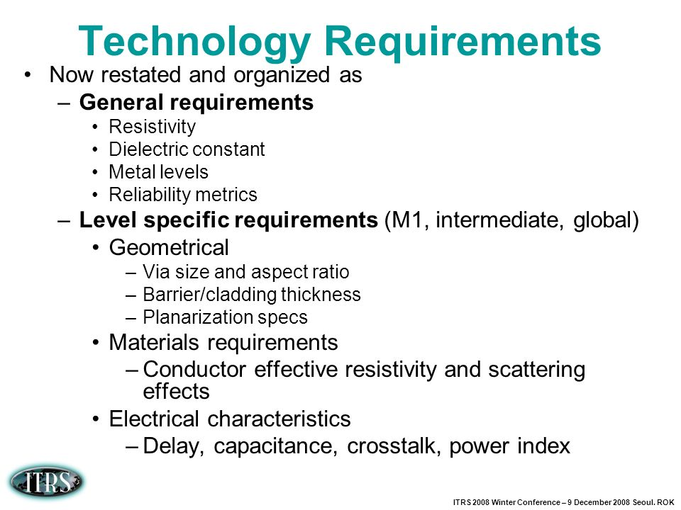ITRS 2008 Winter Conference – 9 December 2008 Seoul. ROK Technology Requirements Now restated and organized as –General requirements Resistivity Diele