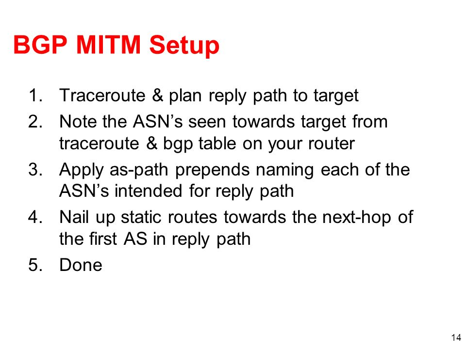 14 BGP MITM Setup 1.Traceroute & plan reply path to target 2.Note the ASNs seen towards target from traceroute & bgp table on your router 3.Apply as-p