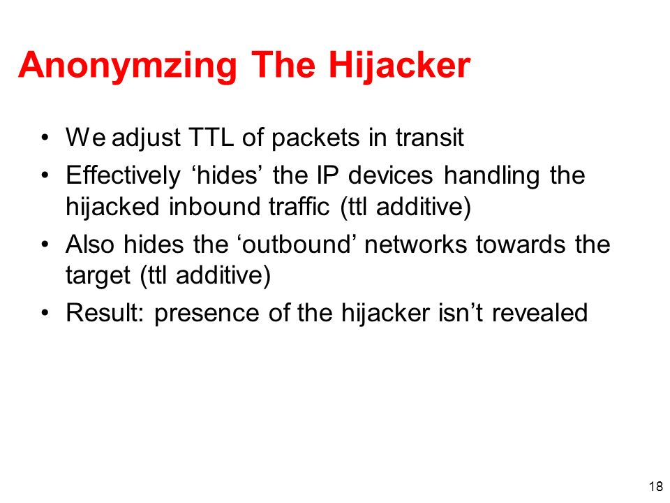 18 Anonymzing The Hijacker We adjust TTL of packets in transit Effectively hides the IP devices handling the hijacked inbound traffic (ttl additive) A