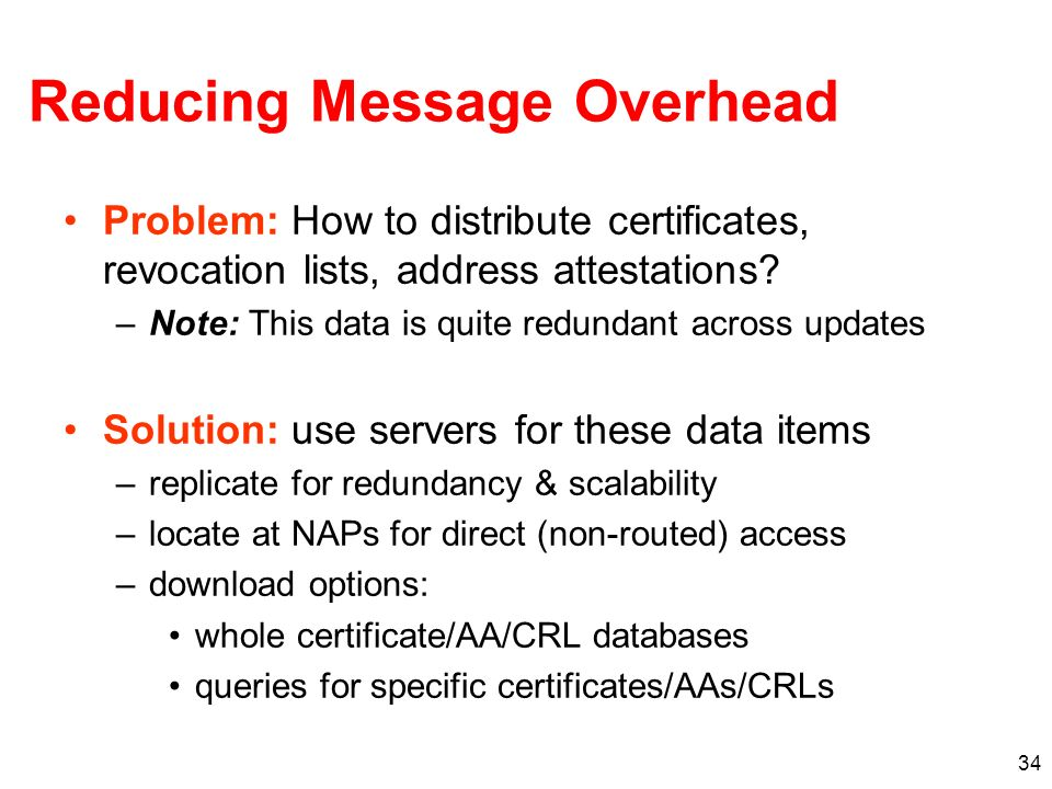 34 Reducing Message Overhead Problem: How to distribute certificates, revocation lists, address attestations? –Note: This data is quite redundant acro