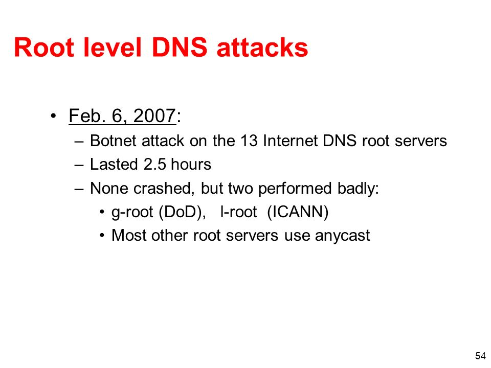 54 Root level DNS attacks Feb. 6, 2007: –Botnet attack on the 13 Internet DNS root servers –Lasted 2.5 hours –None crashed, but two performed badly: g