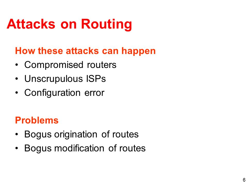 6 Attacks on Routing How these attacks can happen Compromised routers Unscrupulous ISPs Configuration error Problems Bogus origination of routes Bogus