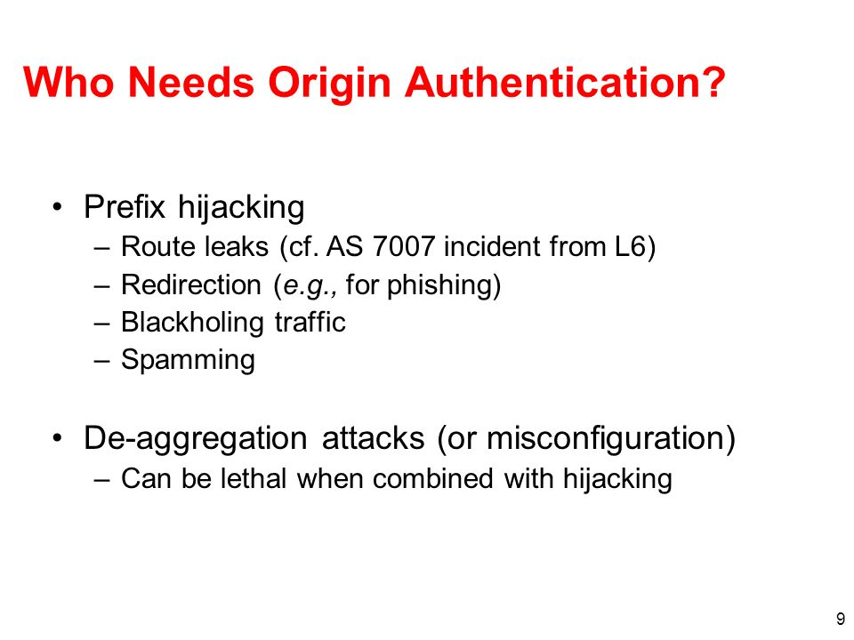 9 Who Needs Origin Authentication? Prefix hijacking –Route leaks (cf. AS 7007 incident from L6) –Redirection (e.g., for phishing) –Blackholing traffic
