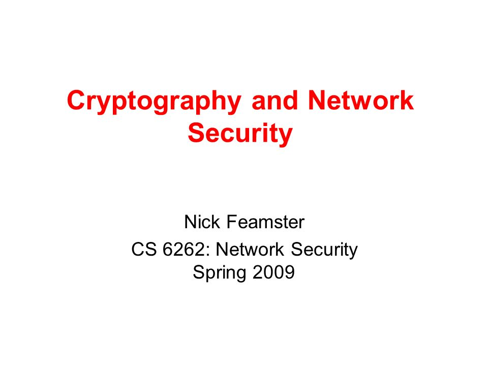 Cryptography and Network Security Nick Feamster CS 6262: Network Security Spring 2009
