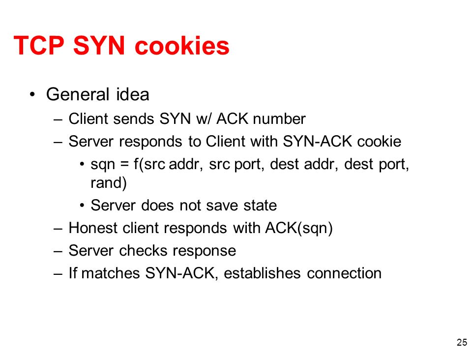 25 TCP SYN cookies General idea –Client sends SYN w/ ACK number –Server responds to Client with SYN-ACK cookie sqn = f(src addr, src port, dest addr,