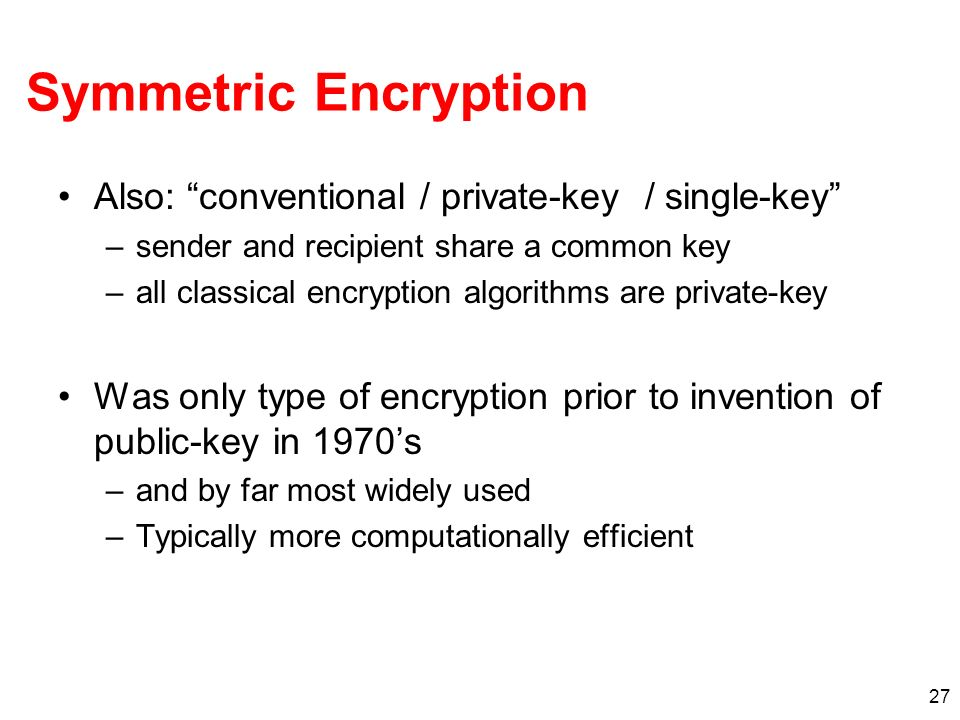 27 Symmetric Encryption Also: conventional / private-key / single-key –sender and recipient share a common key –all classical encryption algorithms ar