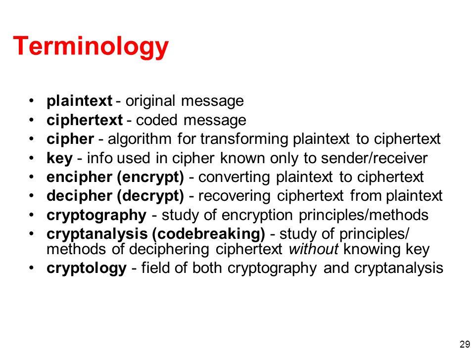 29 Terminology plaintext - original message ciphertext - coded message cipher - algorithm for transforming plaintext to ciphertext key - info used in