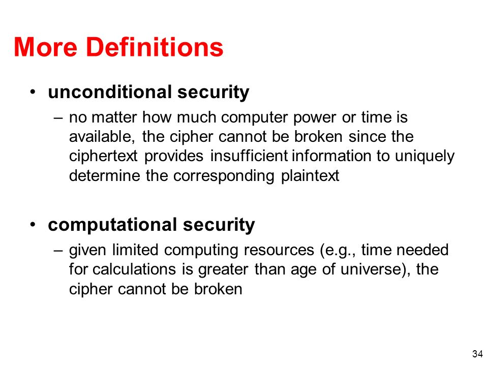 34 More Definitions unconditional security –no matter how much computer power or time is available, the cipher cannot be broken since the ciphertext p