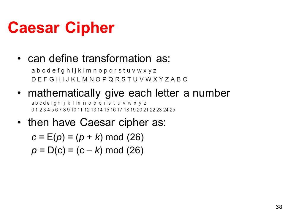 38 Caesar Cipher can define transformation as: a b c d e f g h i j k l m n o p q r s t u v w x y z D E F G H I J K L M N O P Q R S T U V W X Y Z A B C