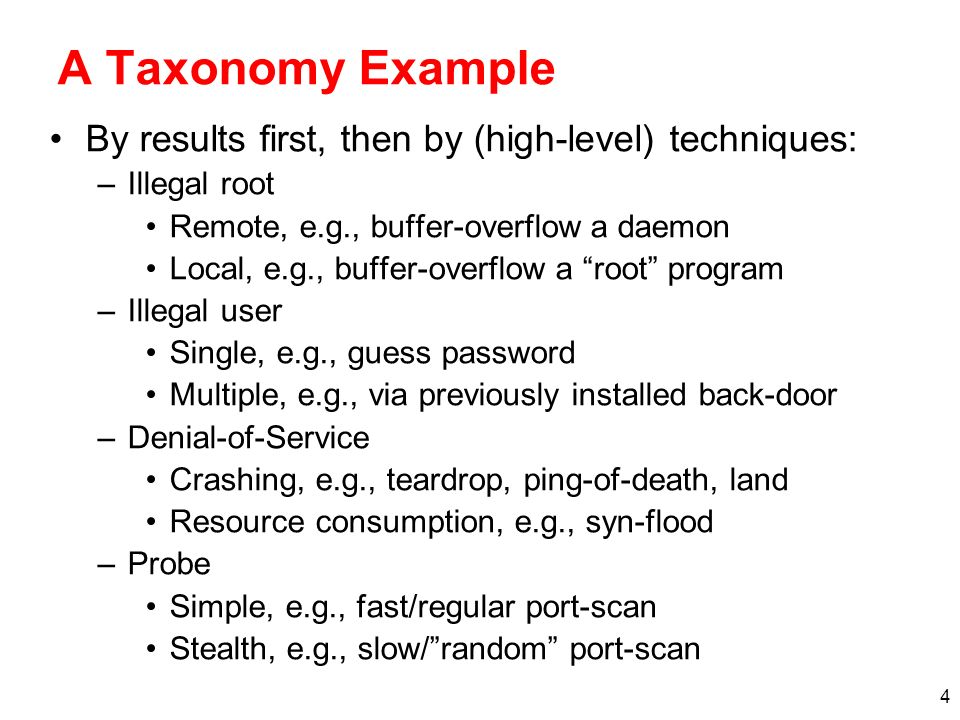 4 A Taxonomy Example By results first, then by (high-level) techniques: –Illegal root Remote, e.g., buffer-overflow a daemon Local, e.g., buffer-overf