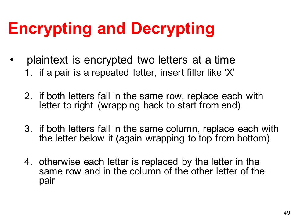49 Encrypting and Decrypting plaintext is encrypted two letters at a time 1.if a pair is a repeated letter, insert filler like 'X 2.if both letters fa