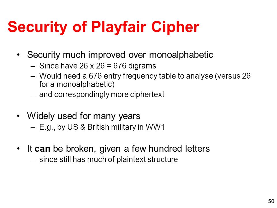 50 Security of Playfair Cipher Security much improved over monoalphabetic –Since have 26 x 26 = 676 digrams –Would need a 676 entry frequency table to