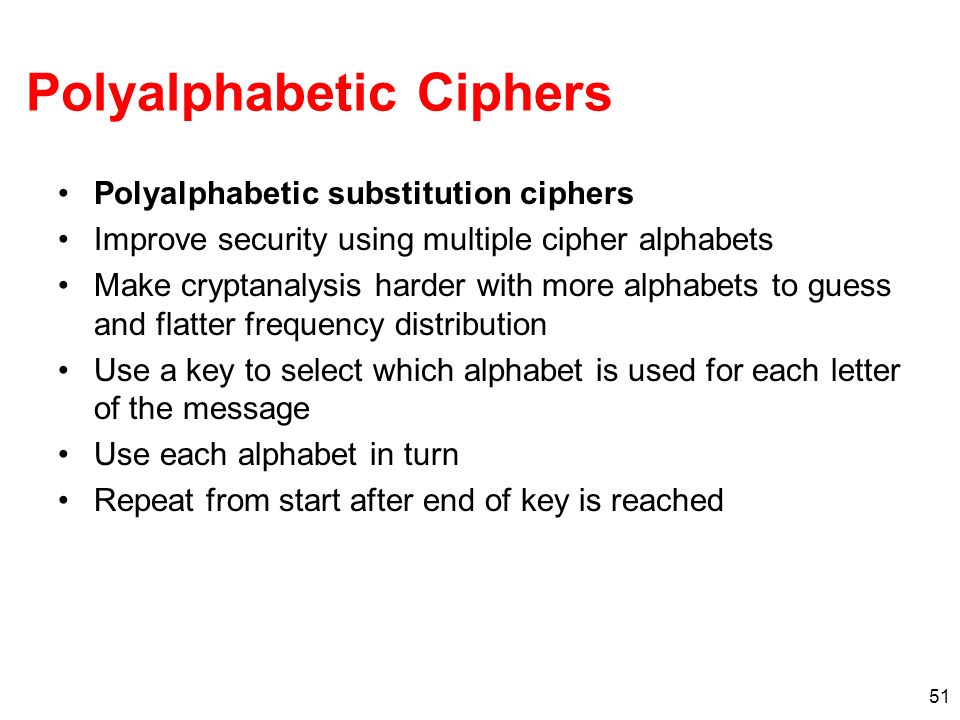 51 Polyalphabetic Ciphers Polyalphabetic substitution ciphers Improve security using multiple cipher alphabets Make cryptanalysis harder with more alp
