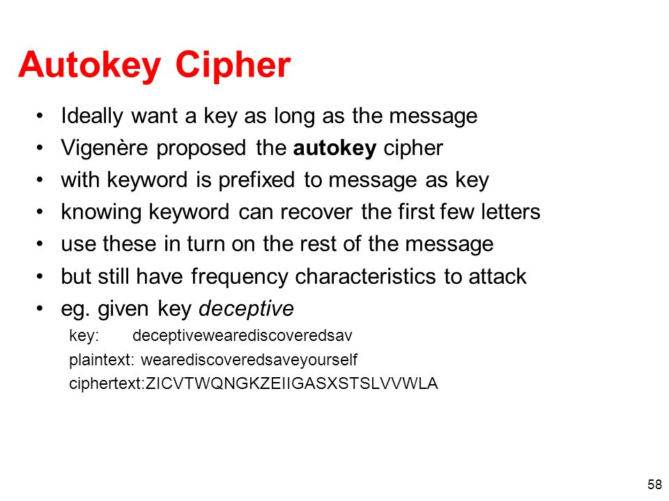 58 Autokey Cipher Ideally want a key as long as the message Vigenère proposed the autokey cipher with keyword is prefixed to message as key knowing ke