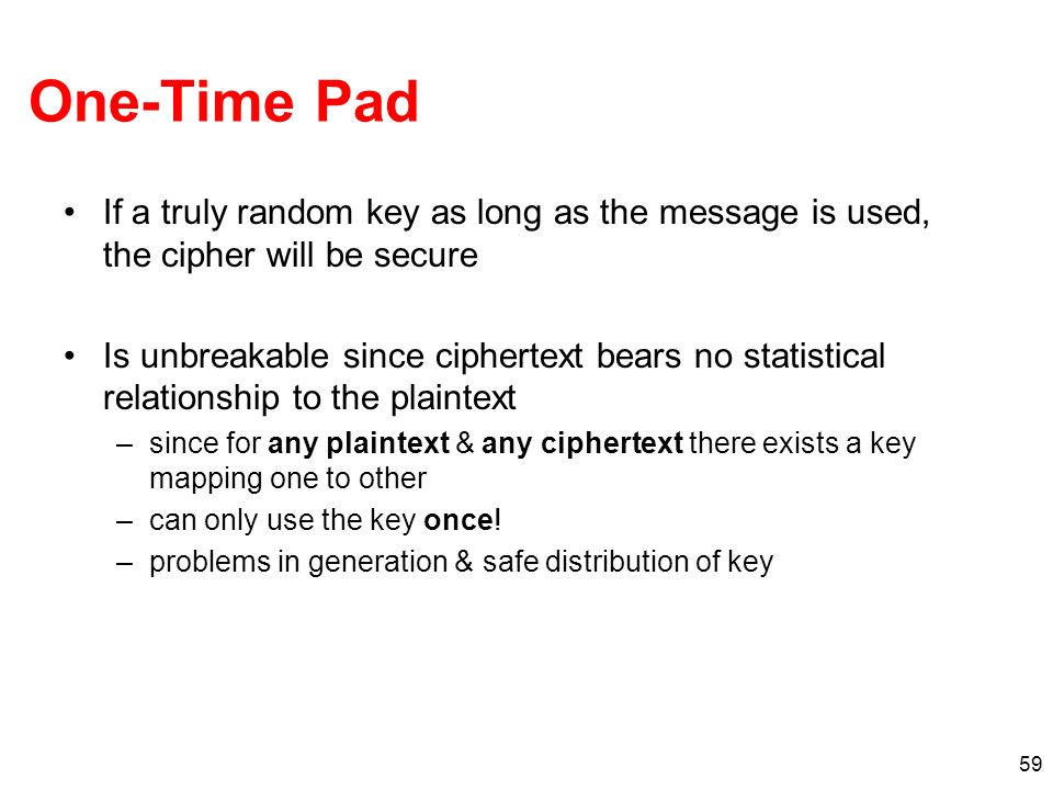 59 One-Time Pad If a truly random key as long as the message is used, the cipher will be secure Is unbreakable since ciphertext bears no statistical r
