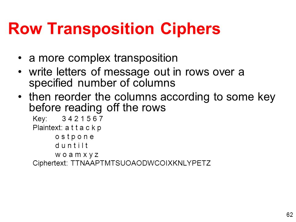 62 Row Transposition Ciphers a more complex transposition write letters of message out in rows over a specified number of columns then reorder the col