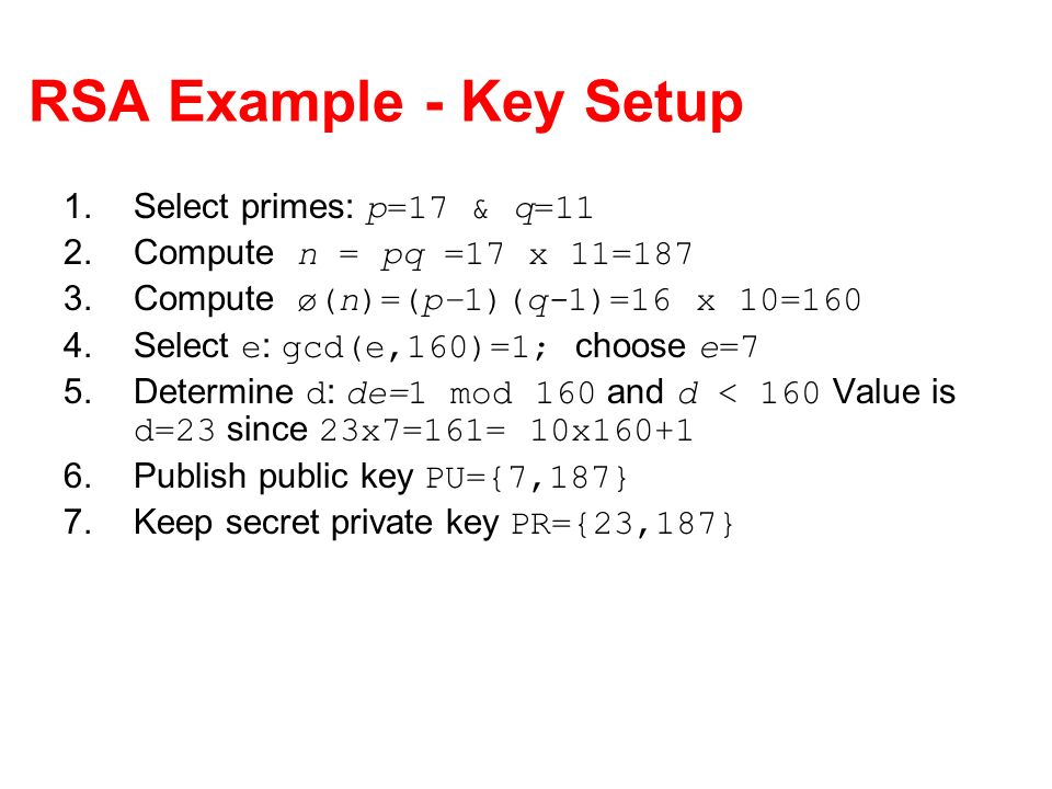 RSA Example - Key Setup 1.Select primes: p=17 & q=11 2.Compute n = pq =17 x 11=187 3.Compute ø(n)=(p–1)(q-1)=16 x 10=160 4.Select e : gcd(e,160)=1; choose e=7 5.Determine d : de=1 mod 160 and d < 160 Value is d=23 since 23x7=161= 10x160+1 6.Publish public key PU={7,187} 7.Keep secret private key PR={23,187}
