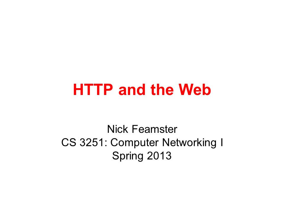 HTTP and the Web Nick Feamster CS 3251: Computer Networking I Spring 2013
