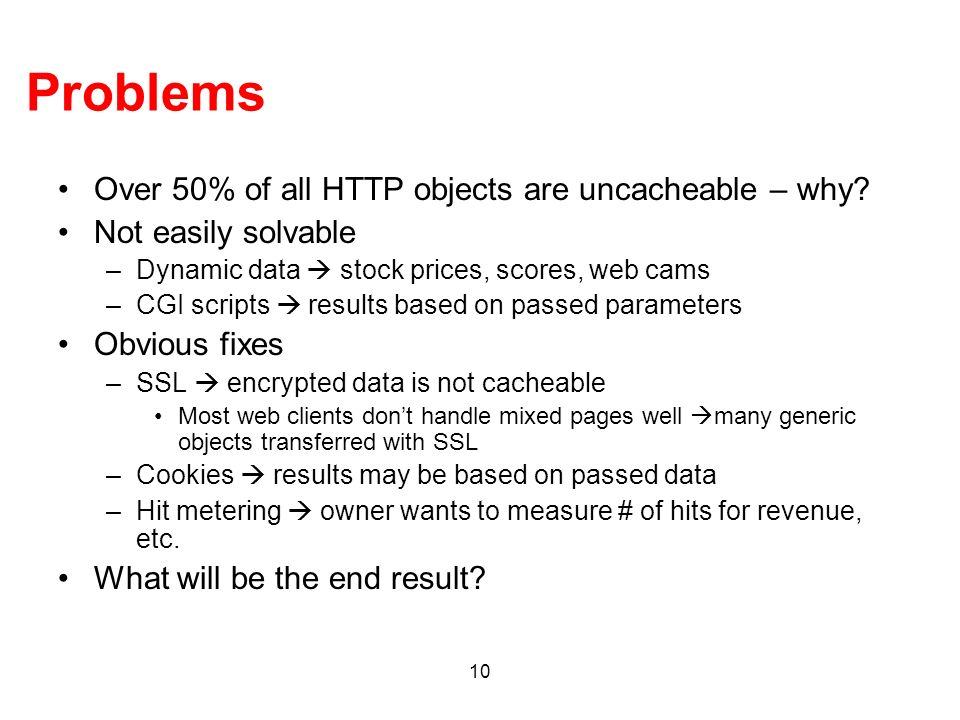 10 Problems Over 50% of all HTTP objects are uncacheable – why? Not easily solvable –Dynamic data stock prices, scores, web cams –CGI scripts results