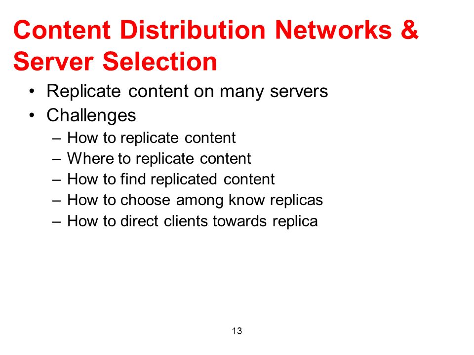 13 Content Distribution Networks & Server Selection Replicate content on many servers Challenges –How to replicate content –Where to replicate content