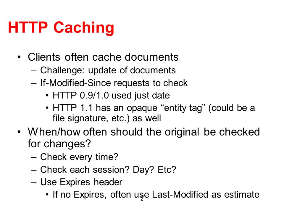 2 HTTP Caching Clients often cache documents –Challenge: update of documents –If-Modified-Since requests to check HTTP 0.9/1.0 used just date HTTP 1.1