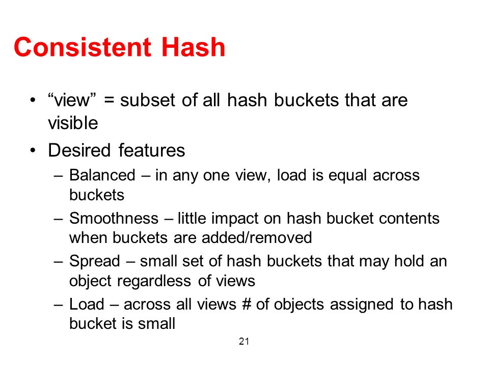 21 Consistent Hash view = subset of all hash buckets that are visible Desired features –Balanced – in any one view, load is equal across buckets –Smoo