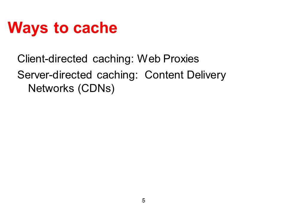 5 Ways to cache Client-directed caching: Web Proxies Server-directed caching: Content Delivery Networks (CDNs)