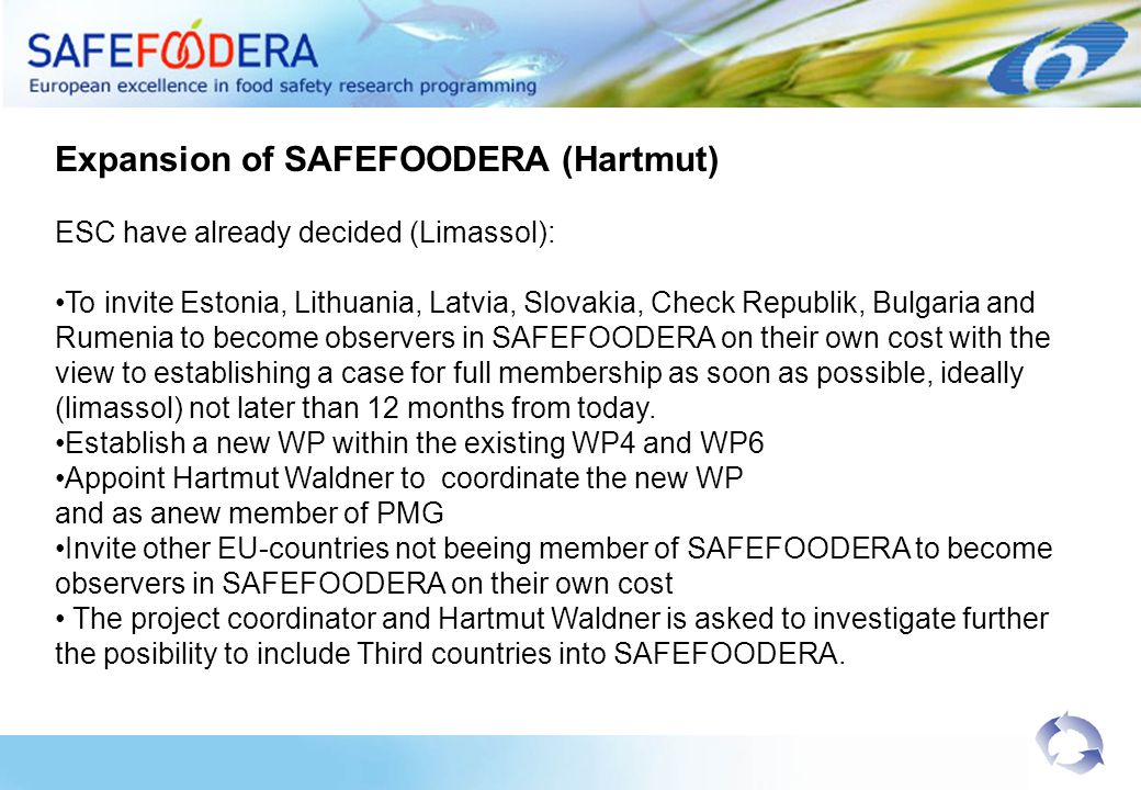 Expansion of SAFEFOODERA (Hartmut) ESC have already decided (Limassol): To invite Estonia, Lithuania, Latvia, Slovakia, Check Republik, Bulgaria and Rumenia to become observers in SAFEFOODERA on their own cost with the view to establishing a case for full membership as soon as possible, ideally (limassol) not later than 12 months from today.