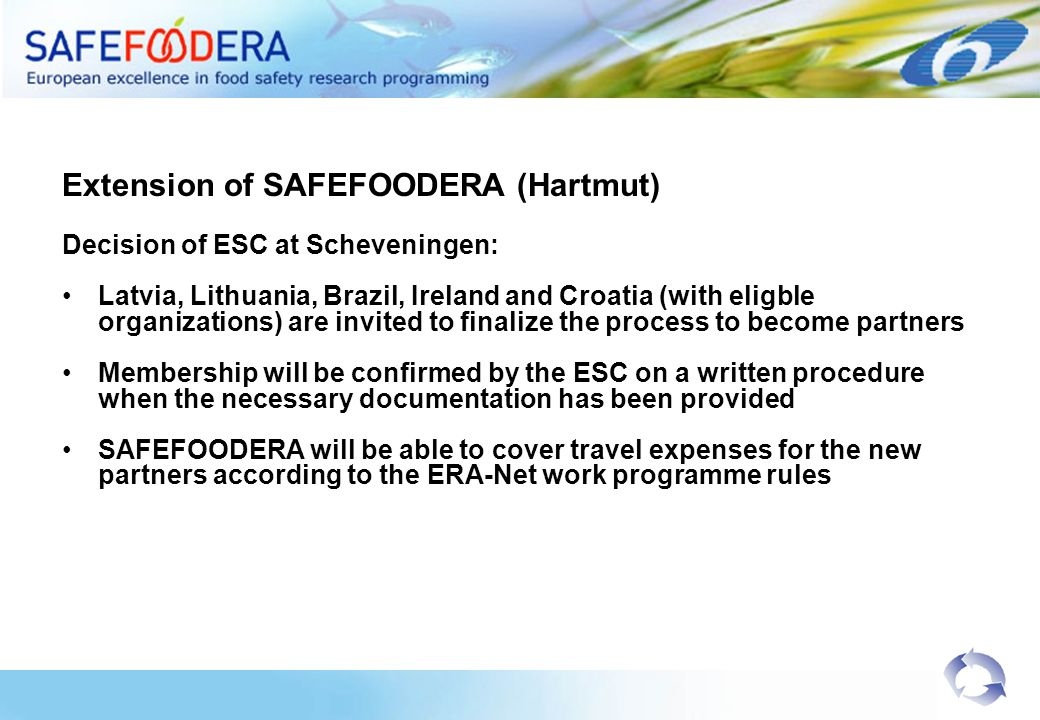 Extension of SAFEFOODERA (Hartmut) Decision of ESC at Scheveningen: Latvia, Lithuania, Brazil, Ireland and Croatia (with eligble organizations) are invited to finalize the process to become partners Membership will be confirmed by the ESC on a written procedure when the necessary documentation has been provided SAFEFOODERA will be able to cover travel expenses for the new partners according to the ERA-Net work programme rules