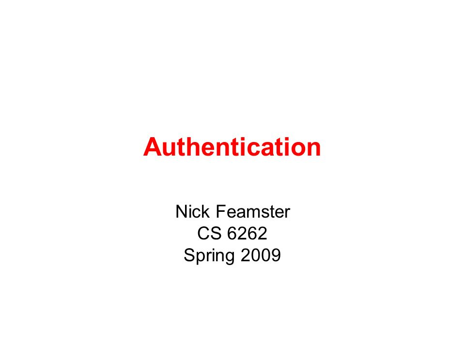 Authentication Nick Feamster CS 6262 Spring 2009
