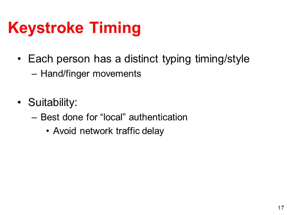 17 Keystroke Timing Each person has a distinct typing timing/style –Hand/finger movements Suitability: –Best done for local authentication Avoid netwo