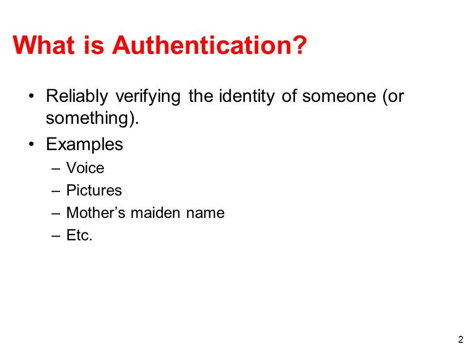 2 What is Authentication? Reliably verifying the identity of someone (or something). Examples –Voice –Pictures –Mothers maiden name –Etc.
