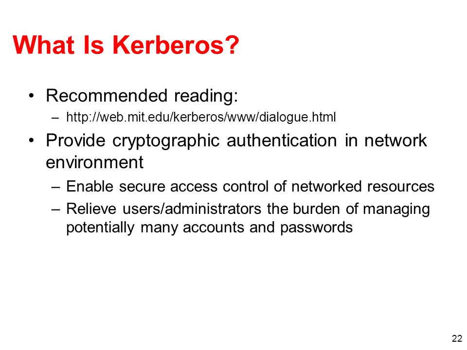 22 What Is Kerberos? Recommended reading: –http://web.mit.edu/kerberos/www/dialogue.html Provide cryptographic authentication in network environment –