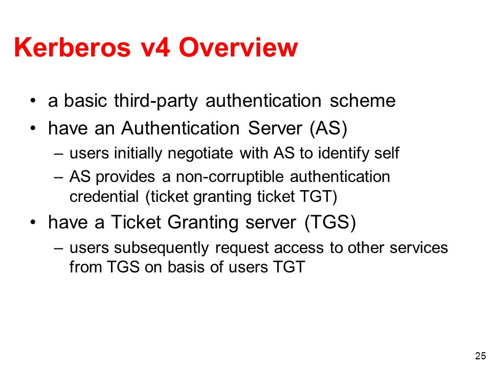 25 Kerberos v4 Overview a basic third-party authentication scheme have an Authentication Server (AS) –users initially negotiate with AS to identify se