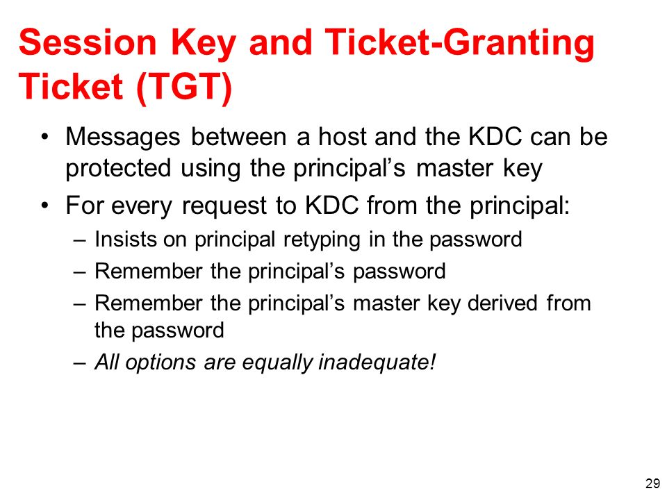 29 Session Key and Ticket-Granting Ticket (TGT) Messages between a host and the KDC can be protected using the principals master key For every request