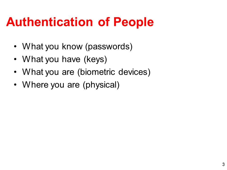 3 Authentication of People What you know (passwords) What you have (keys) What you are (biometric devices) Where you are (physical)