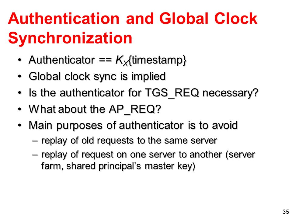 35 Authentication and Global Clock Synchronization Authenticator == K X {timestamp}Authenticator == K X {timestamp} Global clock sync is impliedGlobal