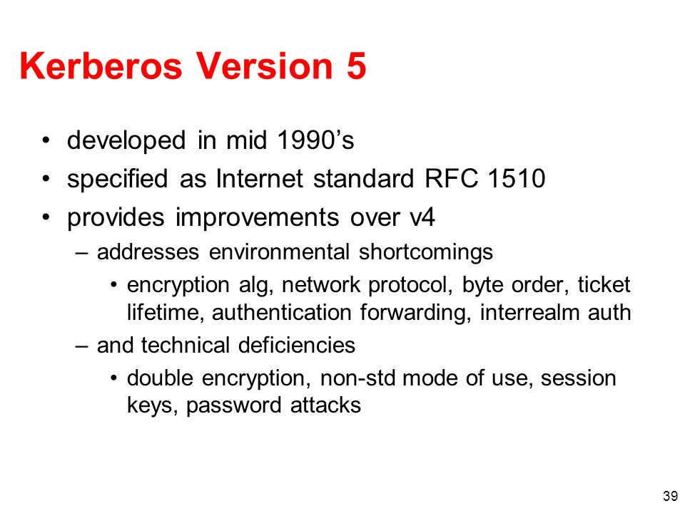 39 Kerberos Version 5 developed in mid 1990s specified as Internet standard RFC 1510 provides improvements over v4 –addresses environmental shortcomin