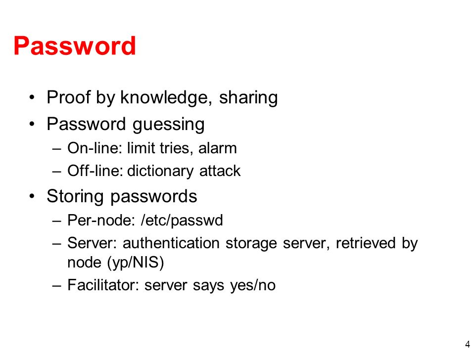 4 Password Proof by knowledge, sharing Password guessing –On-line: limit tries, alarm –Off-line: dictionary attack Storing passwords –Per-node: /etc/p