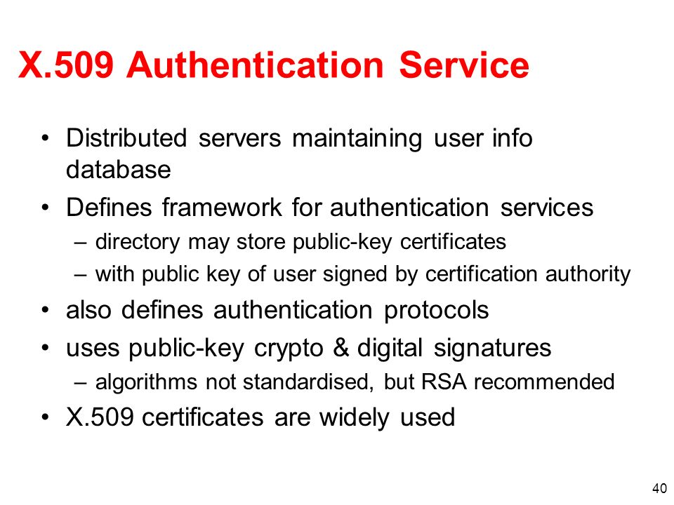 40 X.509 Authentication Service Distributed servers maintaining user info database Defines framework for authentication services –directory may store
