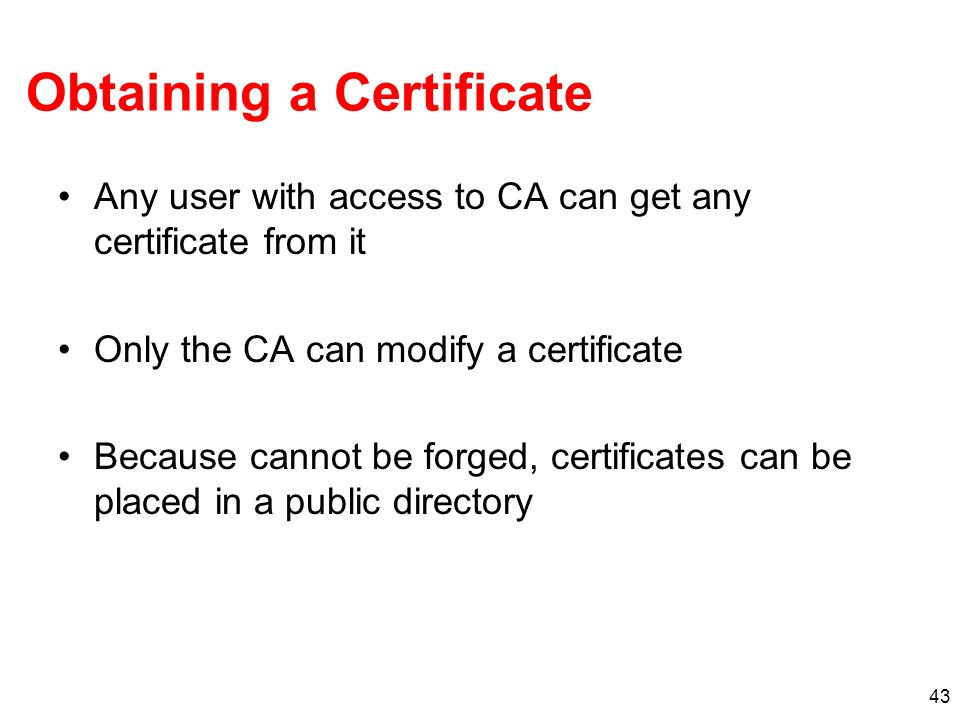 43 Obtaining a Certificate Any user with access to CA can get any certificate from it Only the CA can modify a certificate Because cannot be forged, c