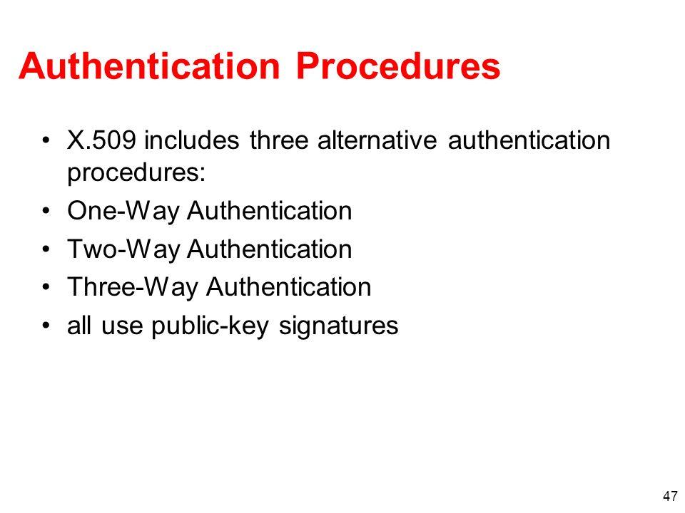 47 Authentication Procedures X.509 includes three alternative authentication procedures: One-Way Authentication Two-Way Authentication Three-Way Authe