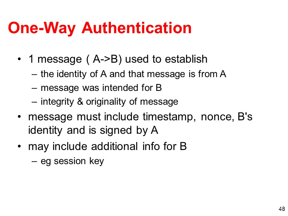 48 One-Way Authentication 1 message ( A->B) used to establish –the identity of A and that message is from A –message was intended for B –integrity & o