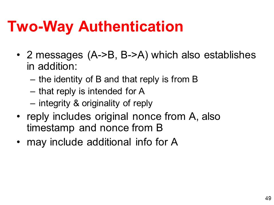 49 Two-Way Authentication 2 messages (A->B, B->A) which also establishes in addition: –the identity of B and that reply is from B –that reply is inten